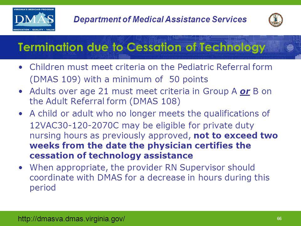 http://dmasva.dmas.virginia.gov/ 66 Department of Medical Assistance Services Termination due to Cessation of Technology Children must meet criteria o