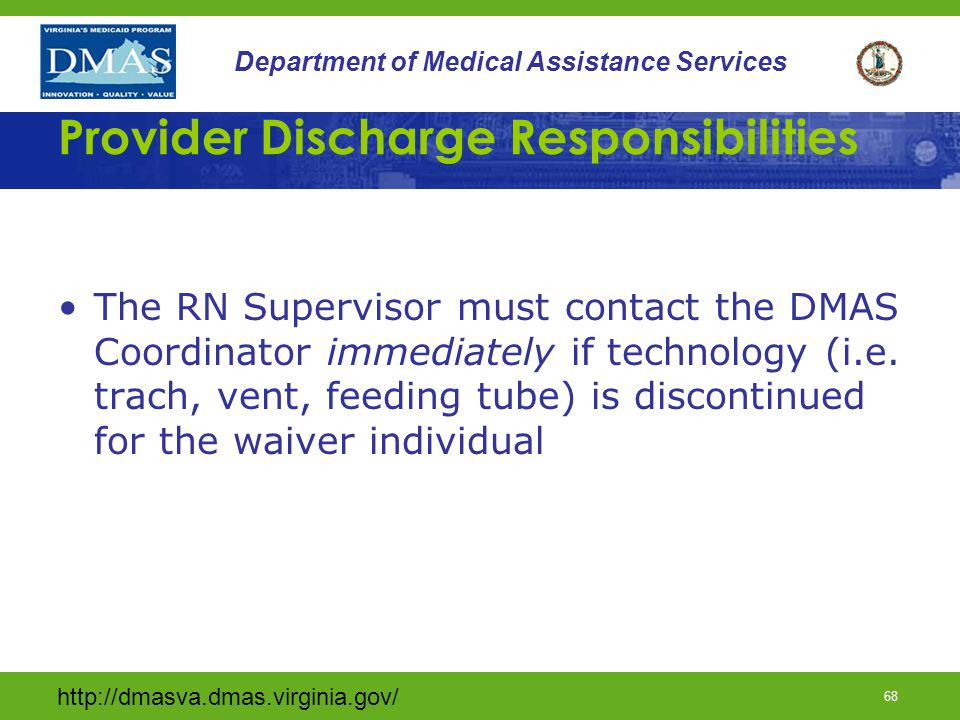 http://dmasva.dmas.virginia.gov/ 68 Department of Medical Assistance Services Provider Discharge Responsibilities The RN Supervisor must contact the D
