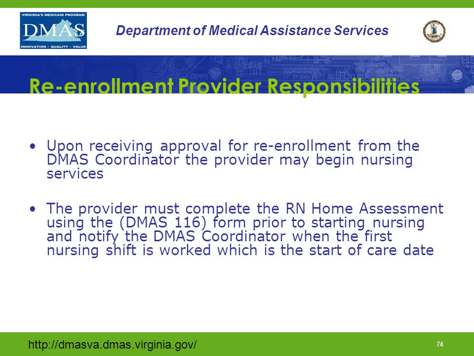 http://dmasva.dmas.virginia.gov/ 74 Department of Medical Assistance Services Re-enrollment Provider Responsibilities Upon receiving approval for re-e