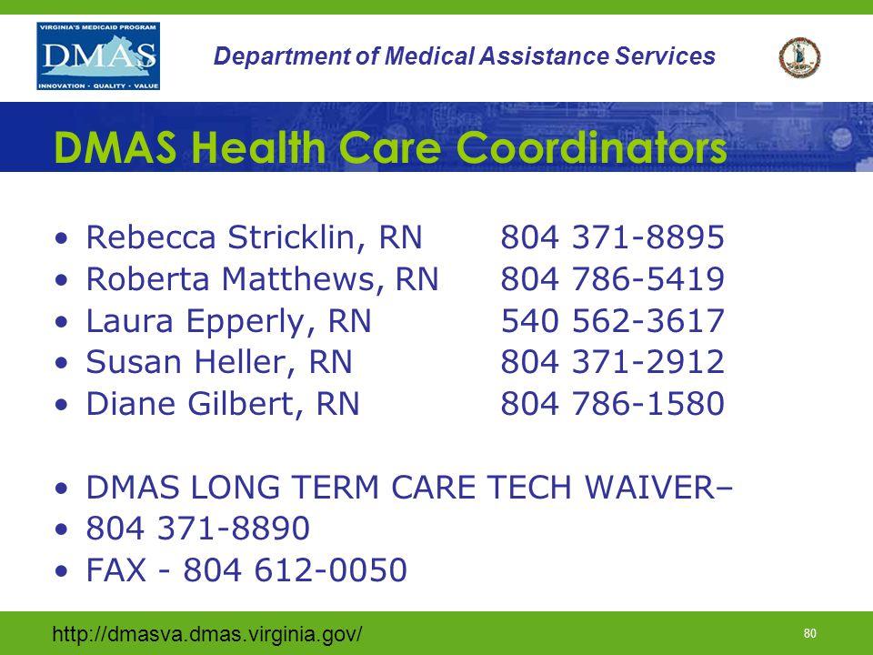http://dmasva.dmas.virginia.gov/ 80 Department of Medical Assistance Services DMAS Health Care Coordinators Rebecca Stricklin, RN 804 371-8895 Roberta