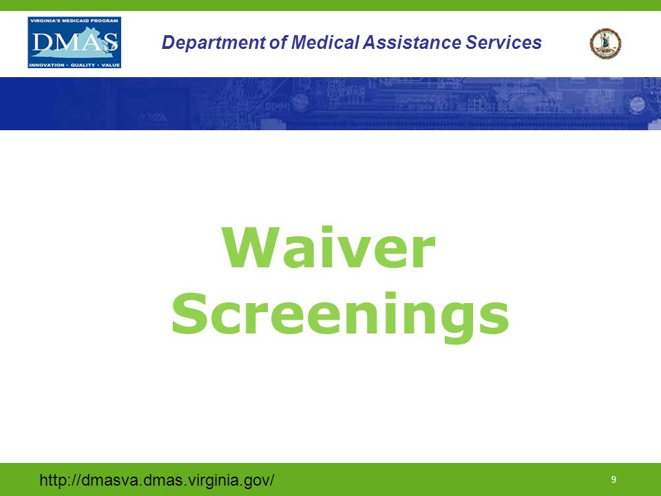 http://dmasva.dmas.virginia.gov/ 10 Department of Medical Assistance Services Waiver Screenings DMAS receives preadmission screenings for TW enrollment from Pre-Admission Screening (PAS) teams at the local Departments of Health and Social Services when the individual resides in the community DMAS receives screenings for Tech Waiver enrollment from the discharge planner when the individual is in an acute care center Pre- Admission Screenings are the same for both waiver populations ( children and adults) except for age appropriate assessments
