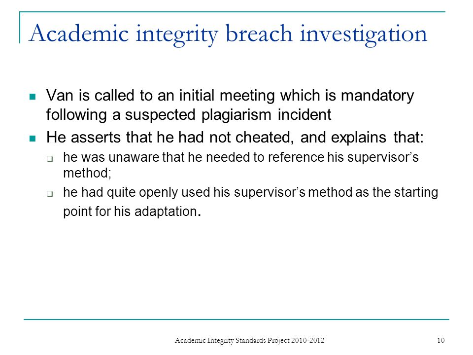 Academic integrity breach investigation Van is called to an initial meeting which is mandatory following a suspected plagiarism incident He asserts that he had not cheated, and explains that:  he was unaware that he needed to reference his supervisor's method;  he had quite openly used his supervisor's method as the starting point for his adaptation.