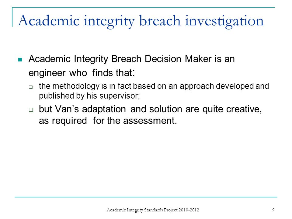 Academic integrity breach investigation Academic Integrity Breach Decision Maker is an engineer who finds that :  the methodology is in fact based on an approach developed and published by his supervisor;  but Van's adaptation and solution are quite creative, as required for the assessment.
