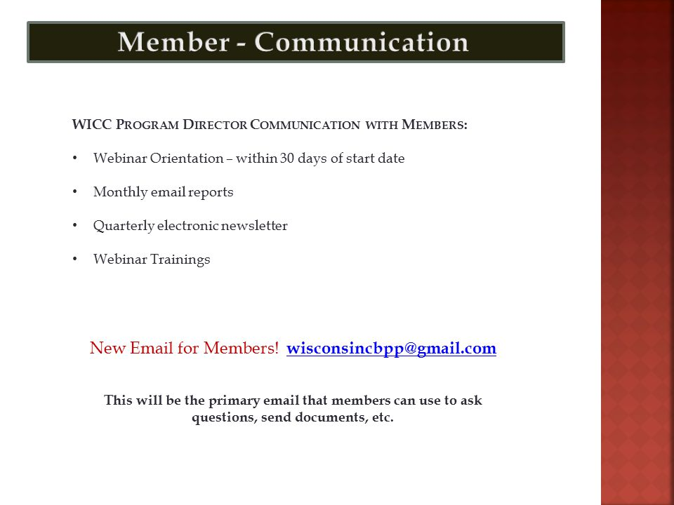 WICC P ROGRAM D IRECTOR C OMMUNICATION WITH M EMBERS : Webinar Orientation – within 30 days of start date Monthly email reports Quarterly electronic newsletter Webinar Trainings New Email for Members.