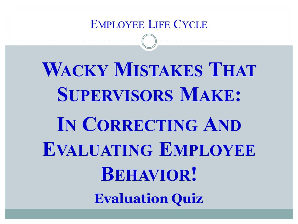 W ACKY M ISTAKES T HAT S UPERVISORS M AKE : I N C ORRECTING A ND E VALUATING E MPLOYEE B EHAVIOR ! Evaluation Quiz