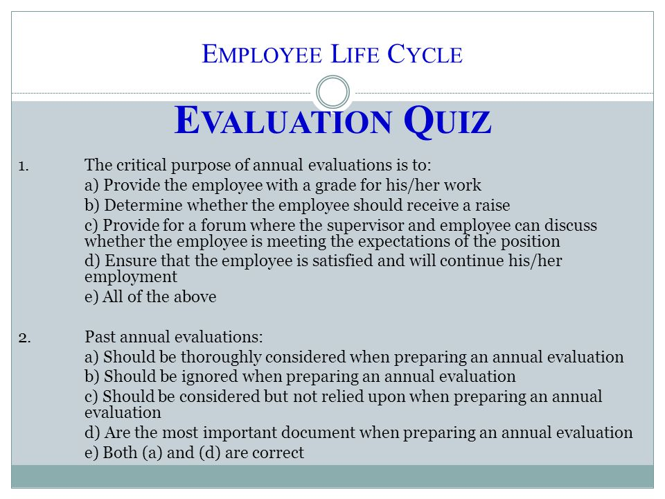 E MPLOYEE L IFE C YCLE E VALUATION Q UIZ 1.The critical purpose of annual evaluations is to: a) Provide the employee with a grade for his/her work b)