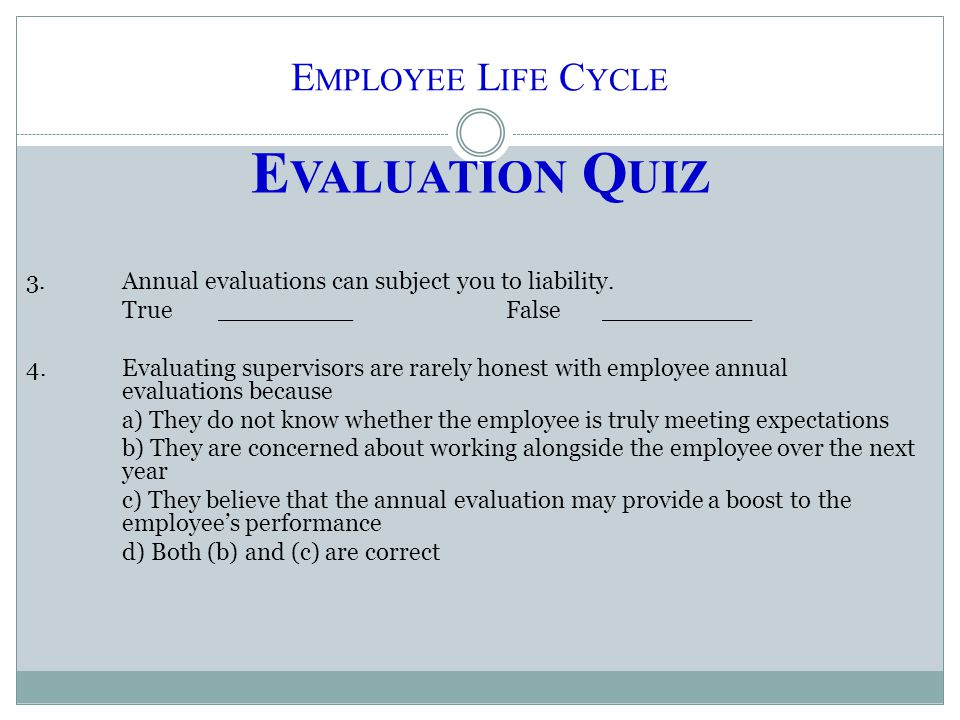 E MPLOYEE L IFE C YCLE E VALUATION Q UIZ 3.Annual evaluations can subject you to liability. True_________False__________ 4.Evaluating supervisors are