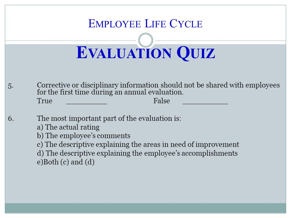E MPLOYEE L IFE C YCLE E VALUATION Q UIZ 5.Corrective or disciplinary information should not be shared with employees for the first time during an annual evaluation.
