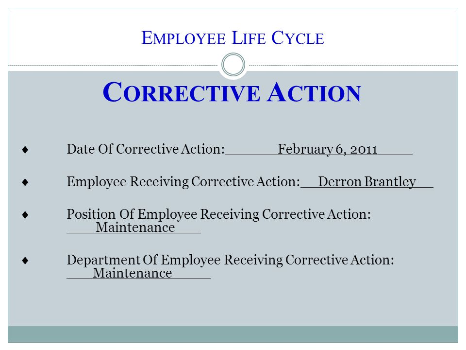 E MPLOYEE L IFE C YCLE C ORRECTIVE A CTION  Date Of Corrective Action:______February 6, 2011____  Employee Receiving Corrective Action:__Derron Bran