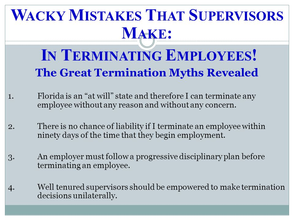 "W ACKY M ISTAKES T HAT S UPERVISORS M AKE : I N T ERMINATING E MPLOYEES ! The Great Termination Myths Revealed 1.Florida is an ""at will"" state and the"