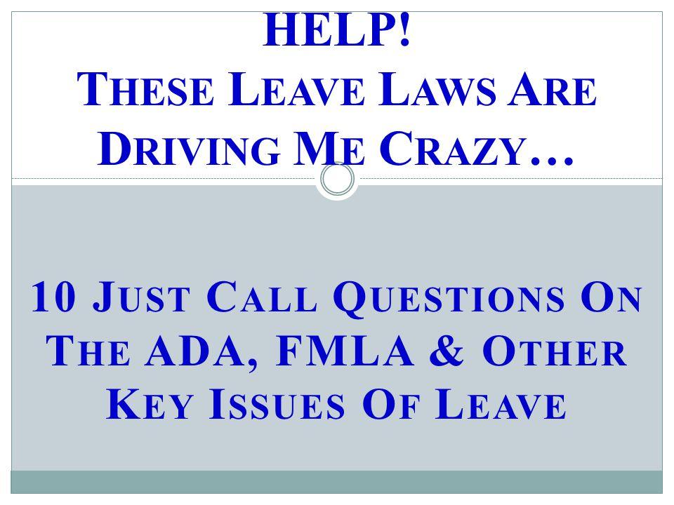 10 J UST C ALL Q UESTIONS O N T HE ADA, FMLA & O THER K EY I SSUES O F L EAVE HELP.