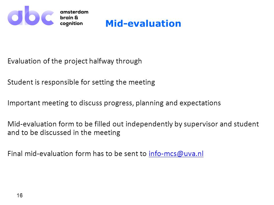 16 Mid-evaluation Evaluation of the project halfway through Student is responsible for setting the meeting Important meeting to discuss progress, planning and expectations Mid-evaluation form to be filled out independently by supervisor and student and to be discussed in the meeting Final mid-evaluation form has to be sent to info-mcs@uva.nlinfo-mcs@uva.nl Research project