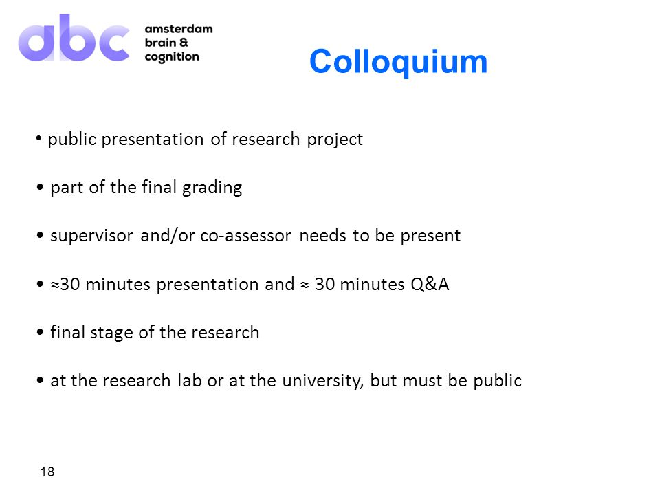 18 Colloquium public presentation of research project part of the final grading supervisor and/or co-assessor needs to be present ≈30 minutes presentation and ≈ 30 minutes Q&A final stage of the research at the research lab or at the university, but must be public