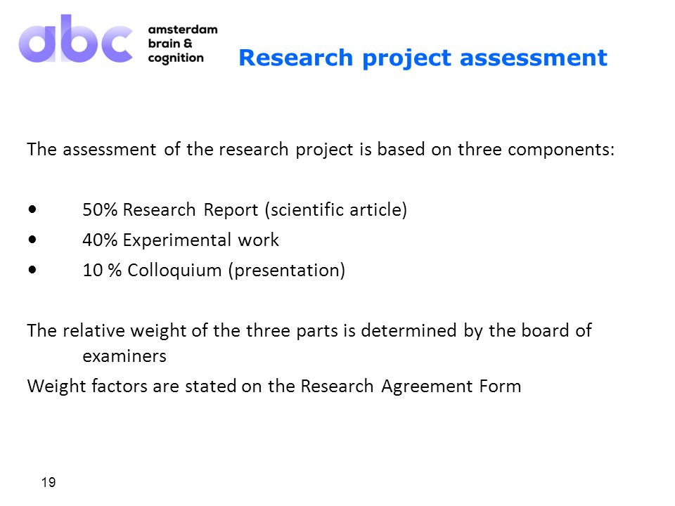 19 Research project assessment The assessment of the research project is based on three components: 50% Research Report (scientific article) 40% Experimental work 10 % Colloquium (presentation) The relative weight of the three parts is determined by the board of examiners Weight factors are stated on the Research Agreement Form