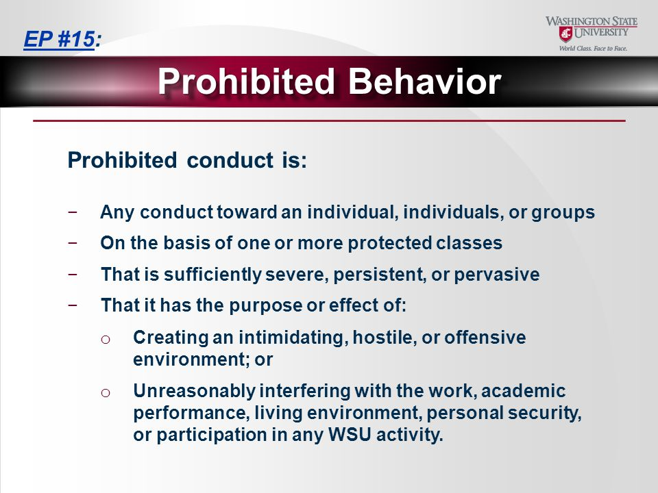 Prohibited Behavior Prohibited conduct is: −Any conduct toward an individual, individuals, or groups −On the basis of one or more protected classes −That is sufficiently severe, persistent, or pervasive −That it has the purpose or effect of: o Creating an intimidating, hostile, or offensive environment; or o Unreasonably interfering with the work, academic performance, living environment, personal security, or participation in any WSU activity.