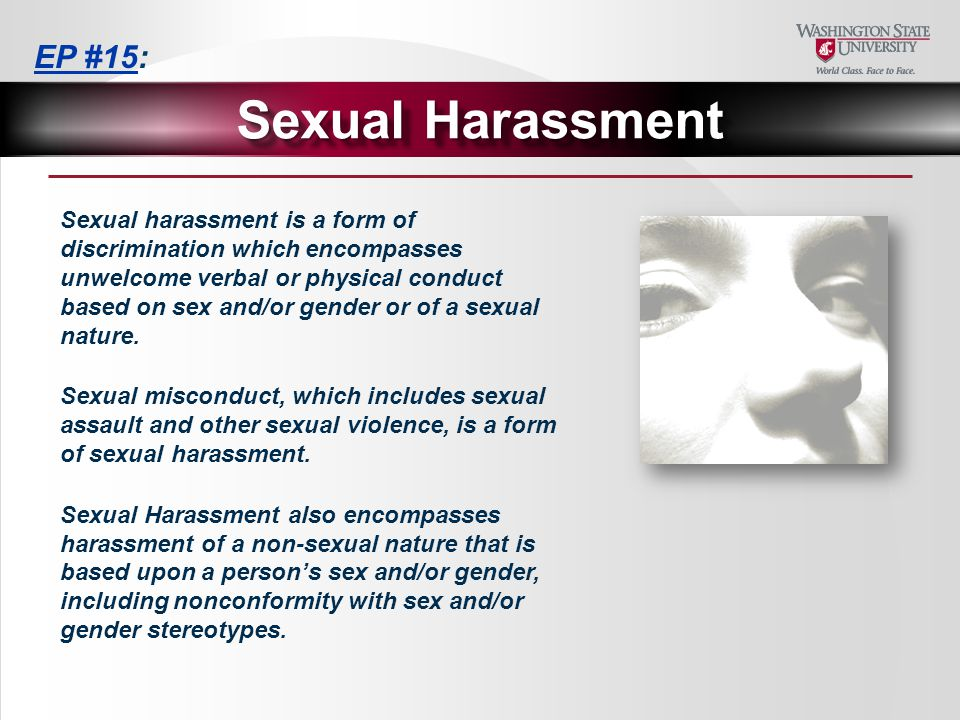 Sexual harassment is a form of discrimination which encompasses unwelcome verbal or physical conduct based on sex and/or gender or of a sexual nature.