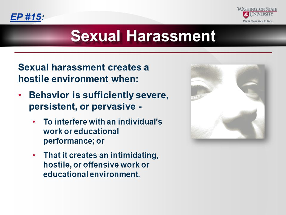 Sexual harassment creates a hostile environment when: Behavior is sufficiently severe, persistent, or pervasive - To interfere with an individual's work or educational performance; or That it creates an intimidating, hostile, or offensive work or educational environment.