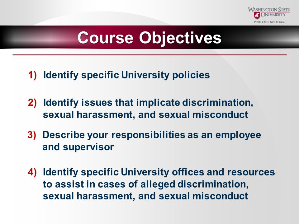 4)Identify specific University offices and resources to assist in cases of alleged discrimination, sexual harassment, and sexual misconduct 3)Describe your responsibilities as an employee and supervisor 2)Identify issues that implicate discrimination, sexual harassment, and sexual misconduct 1)Identify specific University policies Course Objectives