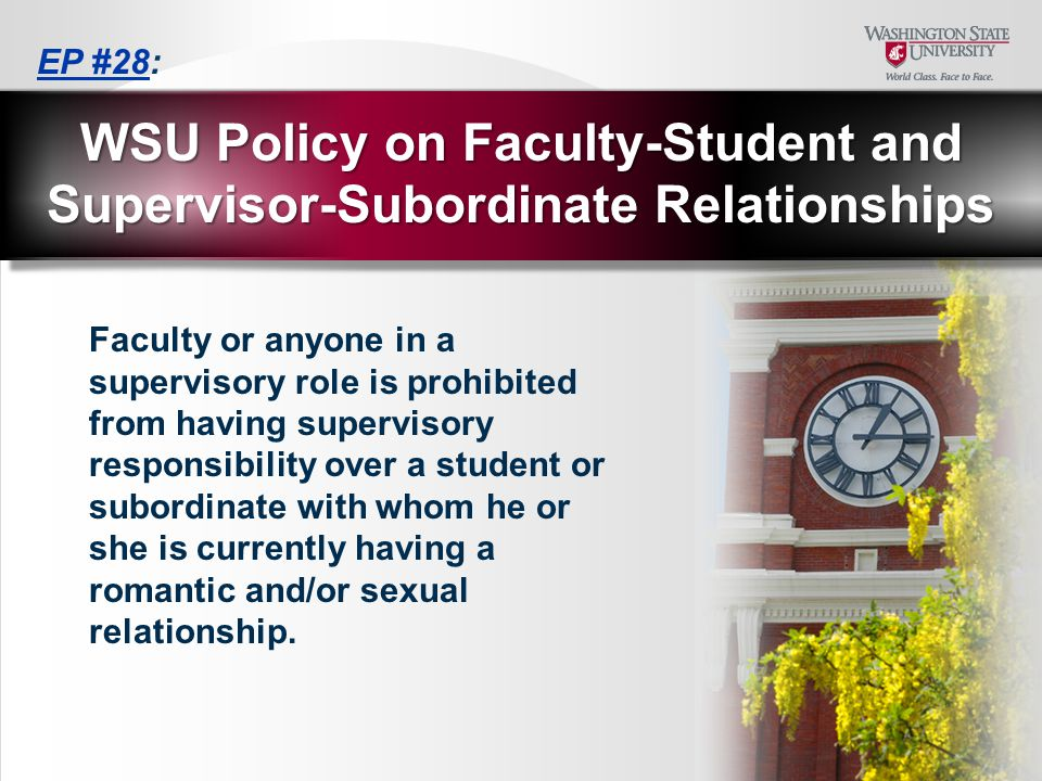 Faculty or anyone in a supervisory role is prohibited from having supervisory responsibility over a student or subordinate with whom he or she is currently having a romantic and/or sexual relationship.