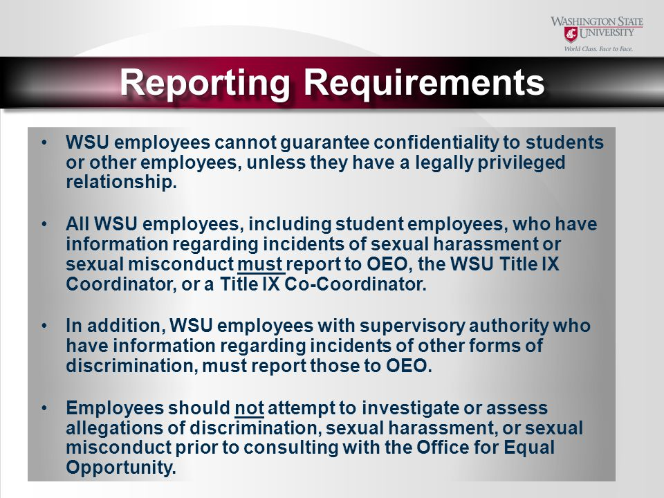 Reporting Requirements WSU employees cannot guarantee confidentiality to students or other employees, unless they have a legally privileged relationship.