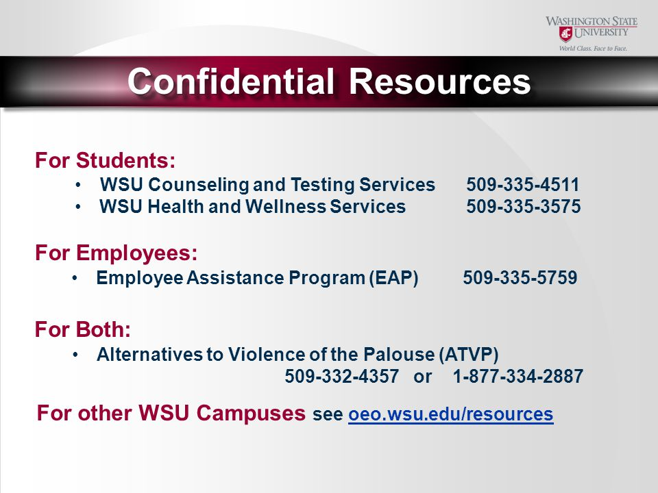 For Students: Confidential Resources WSU Counseling and Testing Services509-335-4511 WSU Health and Wellness Services509-335-3575 For Both: For Employees: Employee Assistance Program (EAP)509-335-5759 Alternatives to Violence of the Palouse (ATVP) 509-332-4357 or 1-877-334-2887 For other WSU Campuses see oeo.wsu.edu/resourcesoeo.wsu.edu/resources