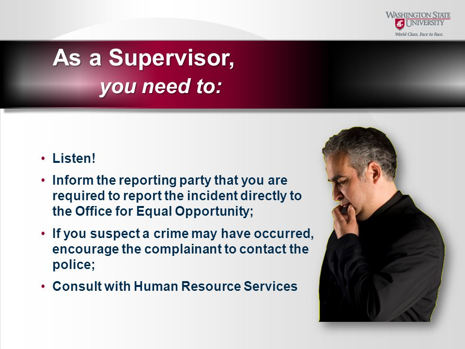 Listen! Inform the reporting party that you are required to report the incident directly to the Office for Equal Opportunity; If you suspect a crime m