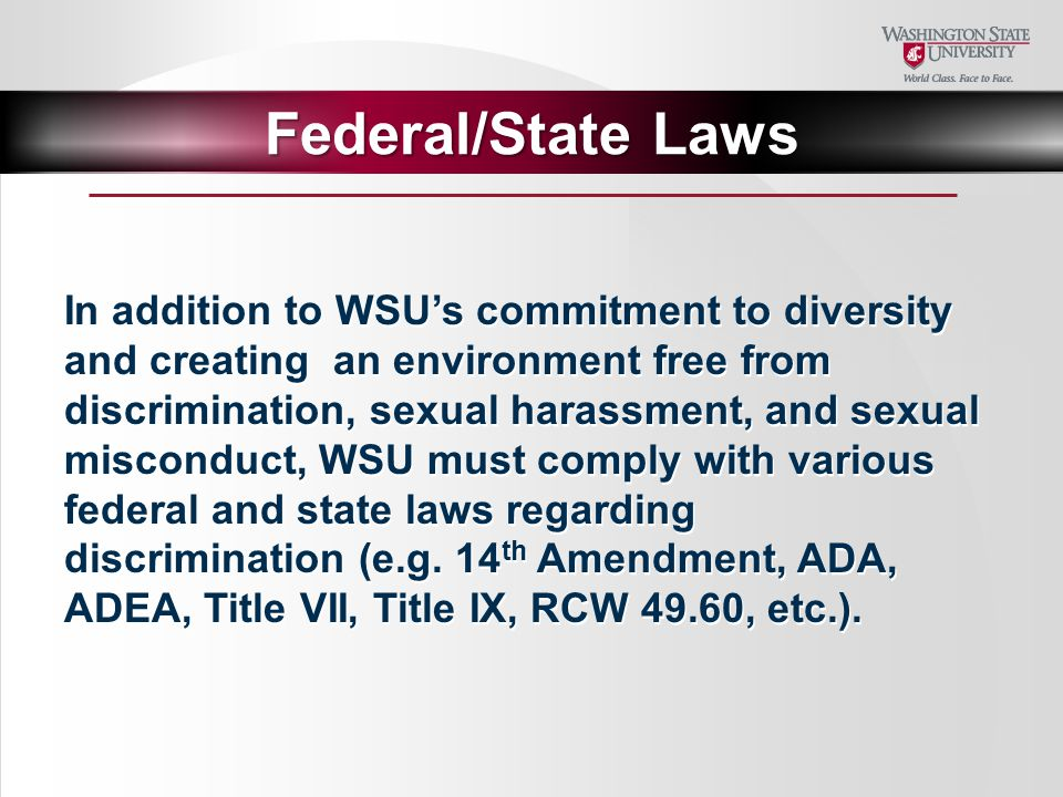 In addition to WSU's commitment to diversity and creating an environment free from discrimination, sexual harassment, and sexual misconduct, WSU must comply with various federal and state laws regarding discrimination (e.g.