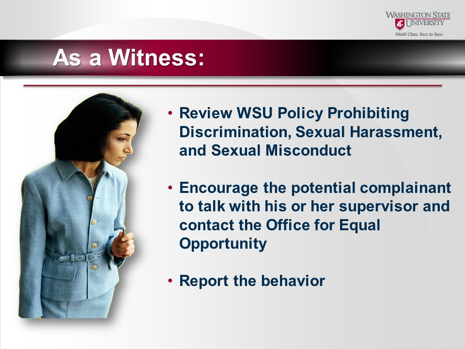 Review WSU Policy Prohibiting Discrimination, Sexual Harassment, and Sexual Misconduct Encourage the potential complainant to talk with his or her supervisor and contact the Office for Equal Opportunity Report the behavior As a Witness: