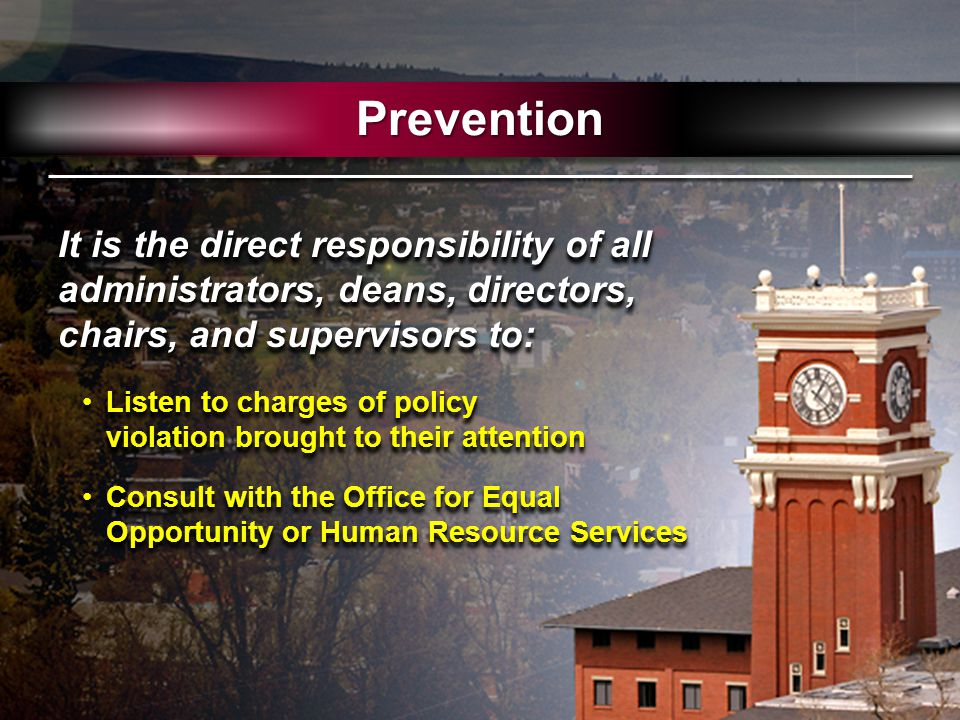 It is the direct responsibility of all administrators, deans, directors, chairs, and supervisors to: Listen to charges of policy violation brought to their attentionListen to charges of policy violation brought to their attention Consult with the Office for Equal Opportunity or Human Resource ServicesConsult with the Office for Equal Opportunity or Human Resource Services It is the direct responsibility of all administrators, deans, directors, chairs, and supervisors to: Listen to charges of policy violation brought to their attentionListen to charges of policy violation brought to their attention Consult with the Office for Equal Opportunity or Human Resource ServicesConsult with the Office for Equal Opportunity or Human Resource Services Prevention
