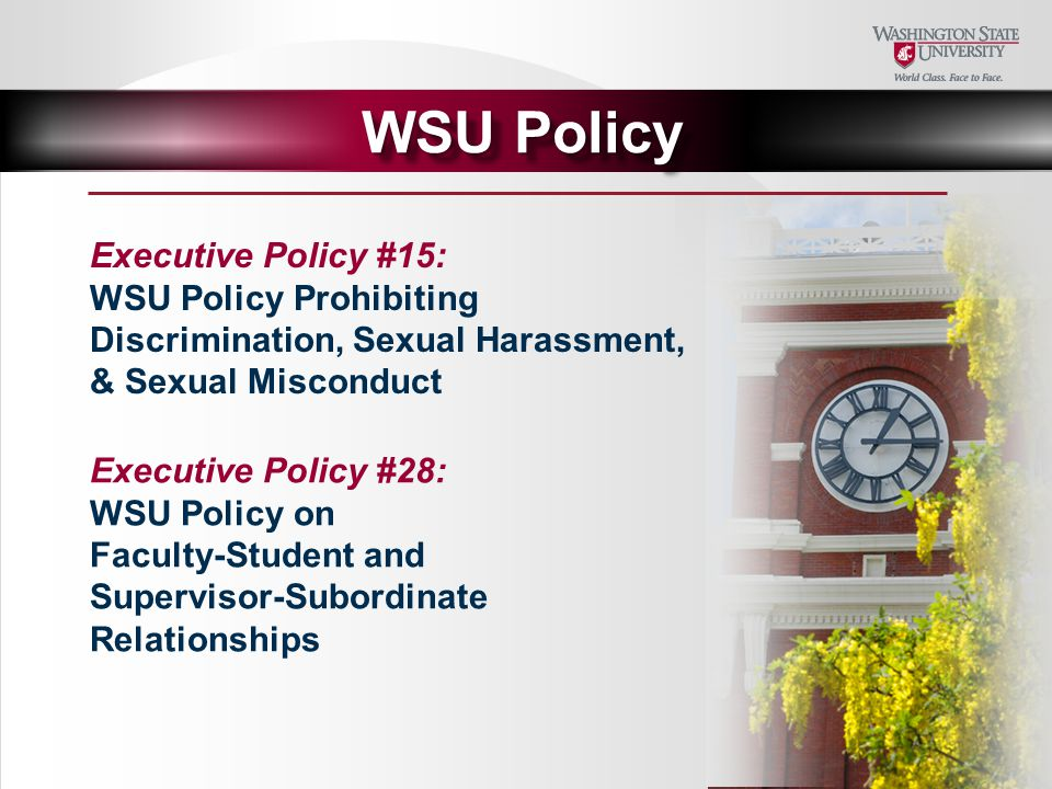 Executive Policy #15: WSU Policy Prohibiting Discrimination, Sexual Harassment, & Sexual Misconduct WSU Policy Executive Policy #28: WSU Policy on Faculty-Student and Supervisor-Subordinate Relationships