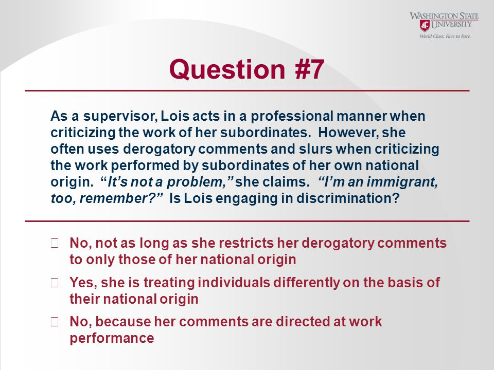 Question #7 As a supervisor, Lois acts in a professional manner when criticizing the work of her subordinates.