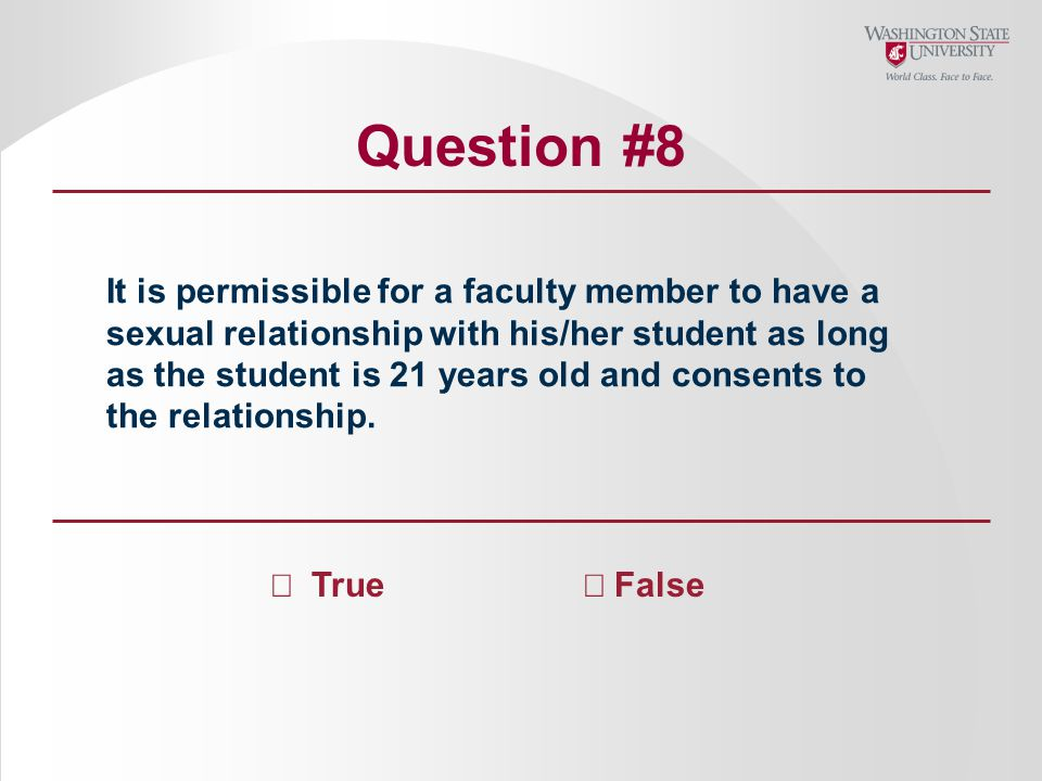 Question #8 It is permissible for a faculty member to have a sexual relationship with his/her student as long as the student is 21 years old and consents to the relationship.