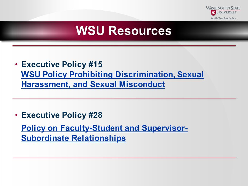 WSU Resources Executive Policy #28 WSU Policy Prohibiting Discrimination, Sexual Harassment, and Sexual Misconduct Executive Policy #15 Policy on Faculty-Student and Supervisor- Subordinate Relationships