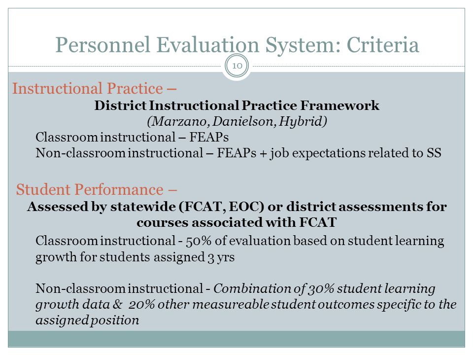 Personnel Evaluation System: Criteria 10 Instructional Practice – District Instructional Practice Framework (Marzano, Danielson, Hybrid) Classroom instructional – FEAPs Non-classroom instructional – FEAPs + job expectations related to SS Student Performance – Assessed by statewide (FCAT, EOC) or district assessments for courses associated with FCAT Classroom instructional - 50% of evaluation based on student learning growth for students assigned 3 yrs Non-classroom instructional - Combination of 30% student learning growth data & 20% other measureable student outcomes specific to the assigned position