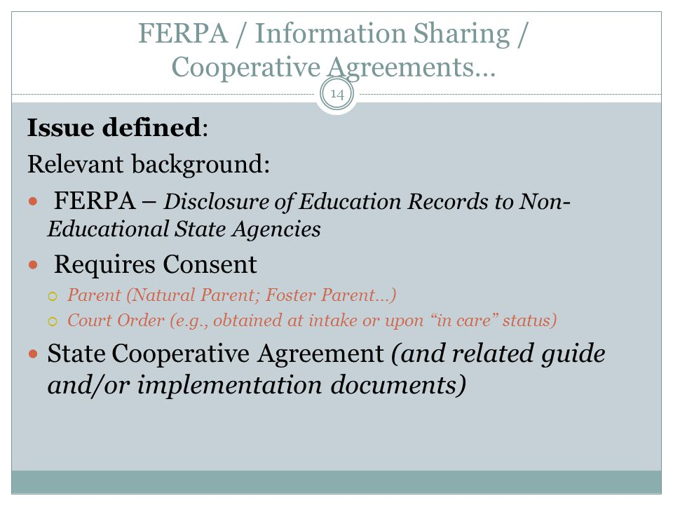 FERPA / Information Sharing / Cooperative Agreements… 14 Issue defined: Relevant background: FERPA – Disclosure of Education Records to Non- Educational State Agencies Requires Consent  Parent (Natural Parent; Foster Parent...)  Court Order (e.g., obtained at intake or upon in care status) State Cooperative Agreement (and related guide and/or implementation documents)