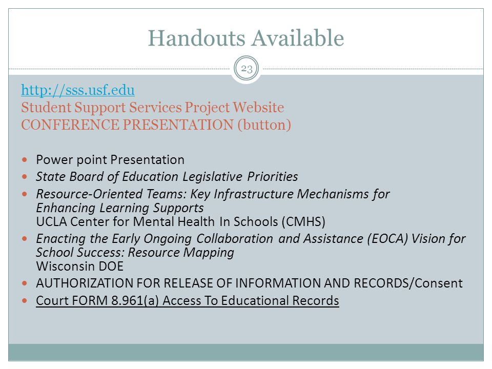 Handouts Available 23 http://sss.usf.edu Student Support Services Project Website CONFERENCE PRESENTATION (button) Power point Presentation State Board of Education Legislative Priorities Resource-Oriented Teams: Key Infrastructure Mechanisms for Enhancing Learning Supports UCLA Center for Mental Health In Schools (CMHS) Enacting the Early Ongoing Collaboration and Assistance (EOCA) Vision for School Success: Resource Mapping Wisconsin DOE AUTHORIZATION FOR RELEASE OF INFORMATION AND RECORDS/Consent Court FORM 8.961(a) Access To Educational Records