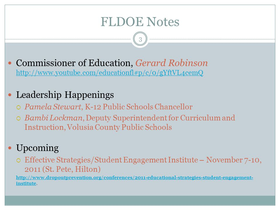 FLDOE Notes 3 Commissioner of Education, Gerard Robinson http://www.youtube.com/educationfl#p/c/0/gYftVL4cemQ http://www.youtube.com/educationfl#p/c/0/gYftVL4cemQ Leadership Happenings  Pamela Stewart, K-12 Public Schools Chancellor  Bambi Lockman, Deputy Superintendent for Curriculum and Instruction, Volusia County Public Schools Upcoming  Effective Strategies/Student Engagement Institute – November 7-10, 2011 (St.
