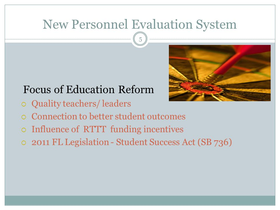 New Personnel Evaluation System 5 Focus of Education Reform  Quality teachers/ leaders  Connection to better student outcomes  Influence of RTTT funding incentives  2011 FL Legislation - Student Success Act (SB 736)