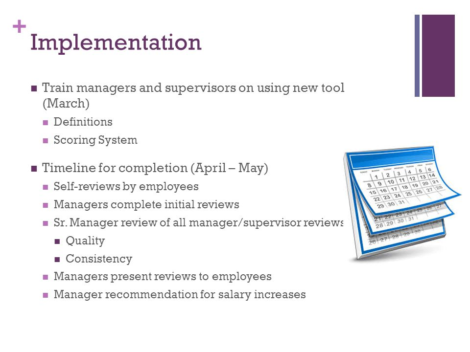+ Implementation Train managers and supervisors on using new tool (March) Definitions Scoring System Timeline for completion (April – May) Self-reviews by employees Managers complete initial reviews Sr.