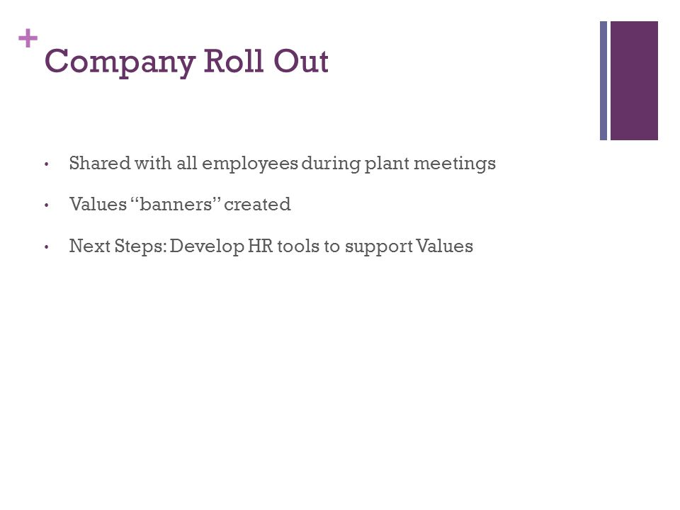 + Company Roll Out Shared with all employees during plant meetings Values banners created Next Steps: Develop HR tools to support Values