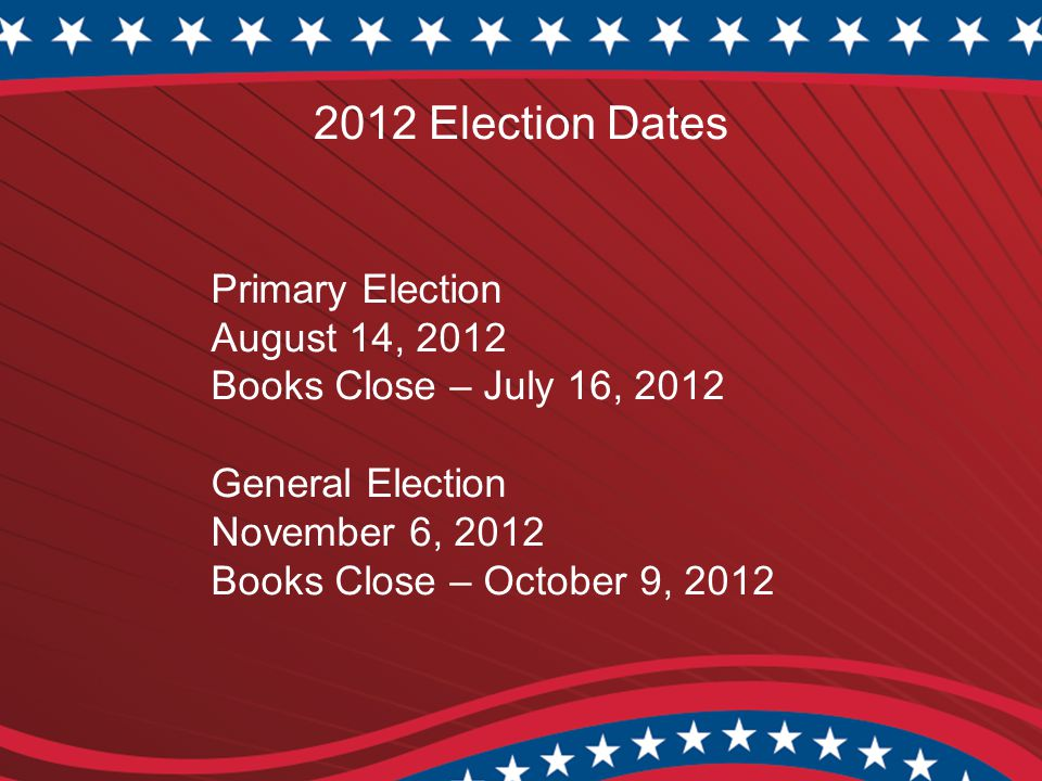2012 Election Dates Primary Election August 14, 2012 Books Close – July 16, 2012 General Election November 6, 2012 Books Close – October 9, 2012