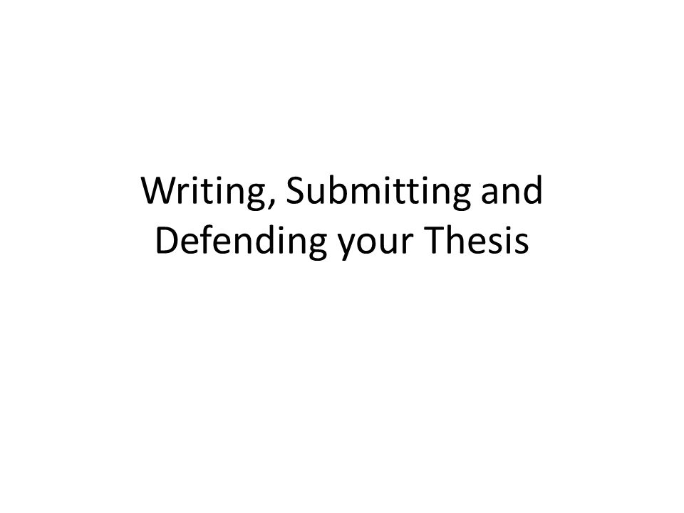 Writing, Submitting and Defending your Thesis