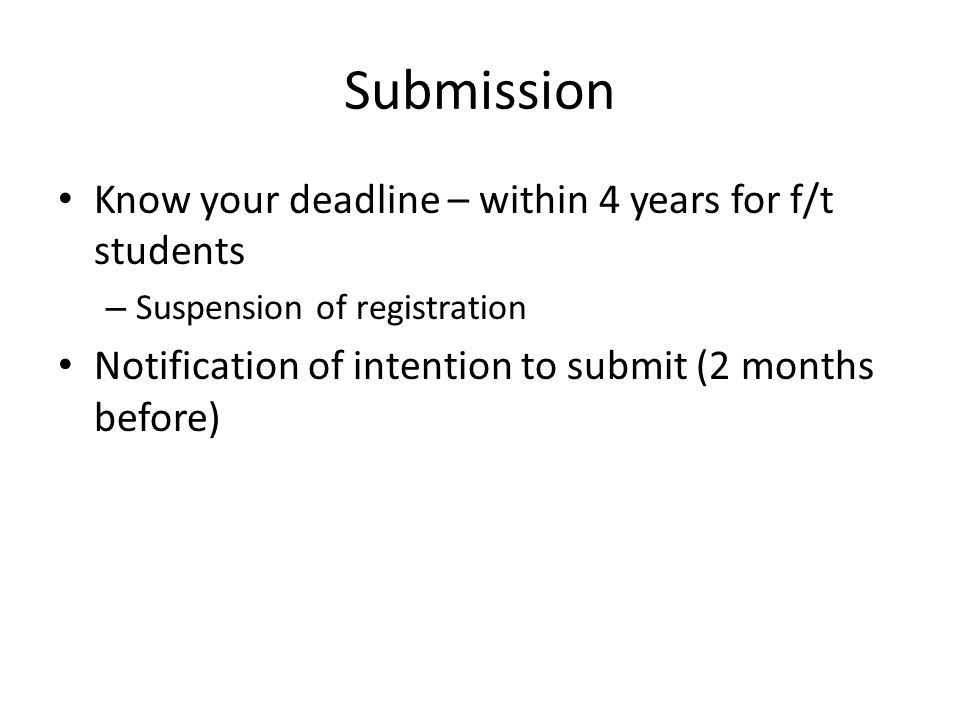 Submission Know your deadline – within 4 years for f/t students – Suspension of registration Notification of intention to submit (2 months before)