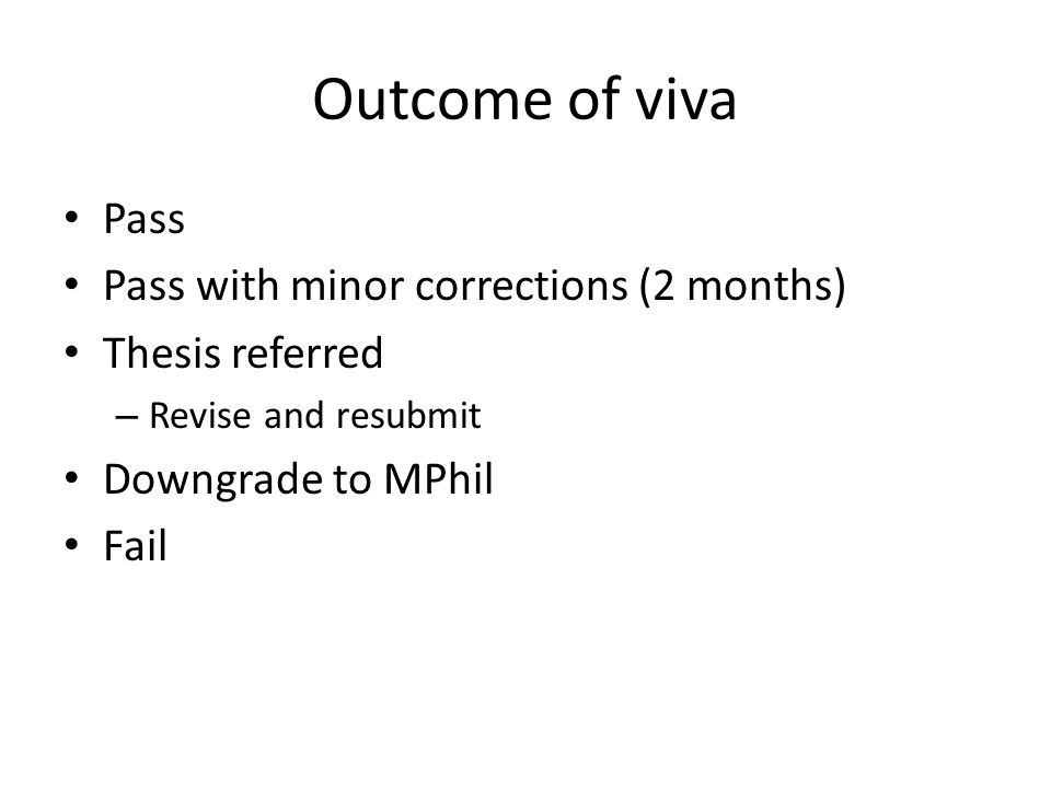 Outcome of viva Pass Pass with minor corrections (2 months) Thesis referred – Revise and resubmit Downgrade to MPhil Fail