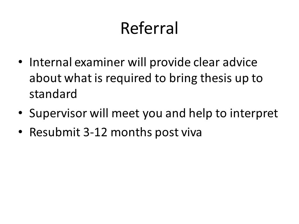 Referral Internal examiner will provide clear advice about what is required to bring thesis up to standard Supervisor will meet you and help to interpret Resubmit 3-12 months post viva