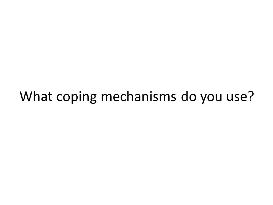 What coping mechanisms do you use