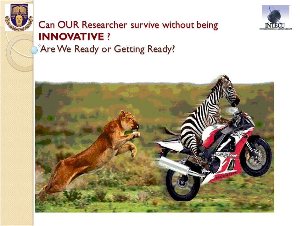Can OUR Researcher survive without being INNOVATIVE Are We Ready or Getting Ready