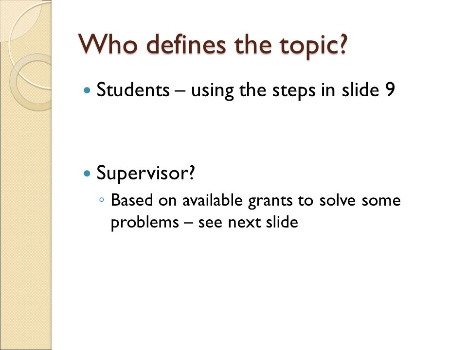 Who defines the topic. Students – using the steps in slide 9 Supervisor.