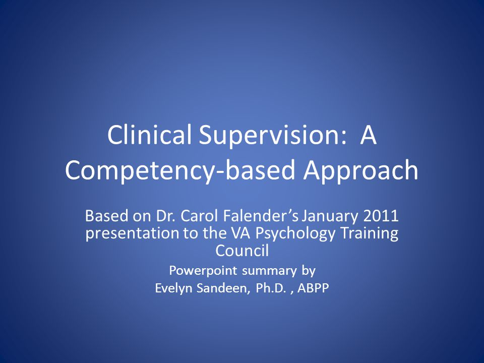 Steps in Competency-based Supervision First, make all steps transparent to the supervisee Step 1- Orientation to competency-based approach Step 2- Collaborative identification of competencies that will be focus of training Step 3- Development of the supervision contract Step 4- Formative evaluation—every session Step 5- Summative evaluations—at regular intervals
