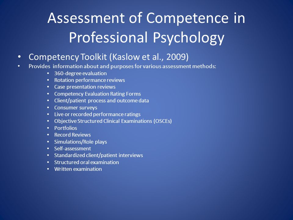 Assessment of Competence in Professional Psychology Competency Toolkit (Kaslow et al., 2009) Provides information about and purposes for various assessment methods: 360-degree evaluation Rotation performance reviews Case presentation reviews Competency Evaluation Rating Forms Client/patient process and outcome data Consumer surveys Live or recorded performance ratings Objective Structured Clinical Examinations (OSCEs) Portfolios Record Reviews Simulations/Role plays Self-assessment Standardized client/patient interviews Structured oral examination Written examination